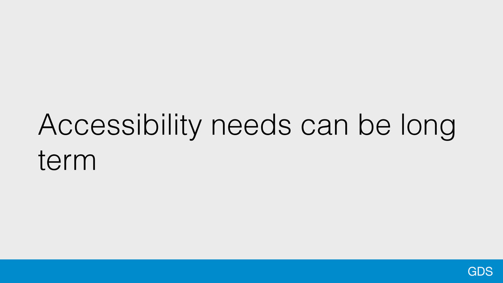 GDS Accessibility needs can be long term