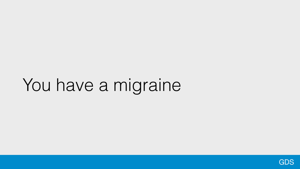 GDS You have a migraine