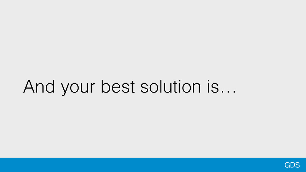 GDS And your best solution is…