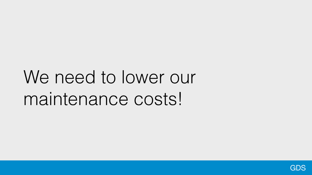 GDS We need to lower our maintenance costs!