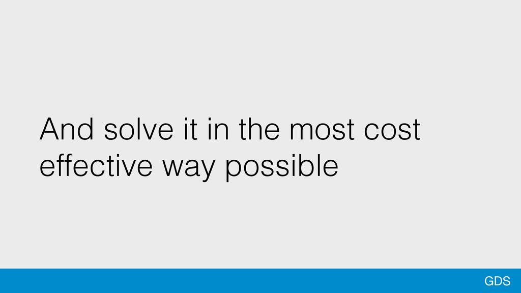 GDS And solve it in the most cost effective way...