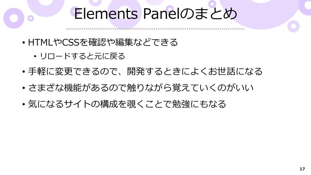 17 Elements Panelのまとめ • HTMLやCSSを確認や編集などできる • リ...