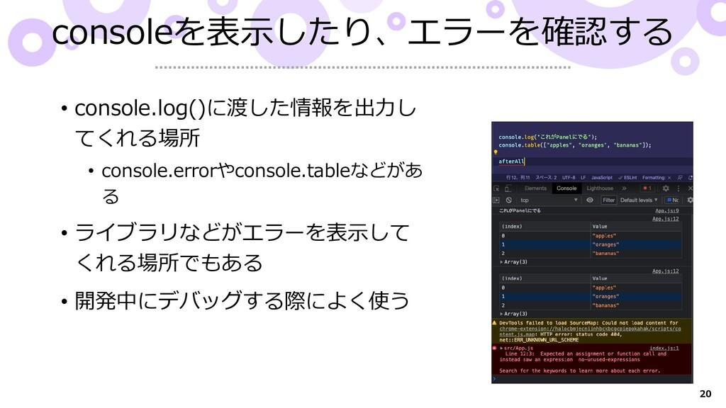 20 consoleを表示したり、エラーを確認する • console.log()に渡した情報...