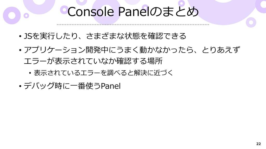 22 Console Panelのまとめ • JSを実行したり、さまざまな状態を確認できる •...
