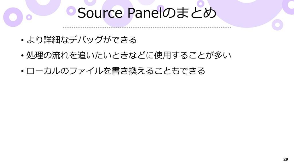 29 Source Panelのまとめ • より詳細なデバッグができる • 処理の流れを追いた...