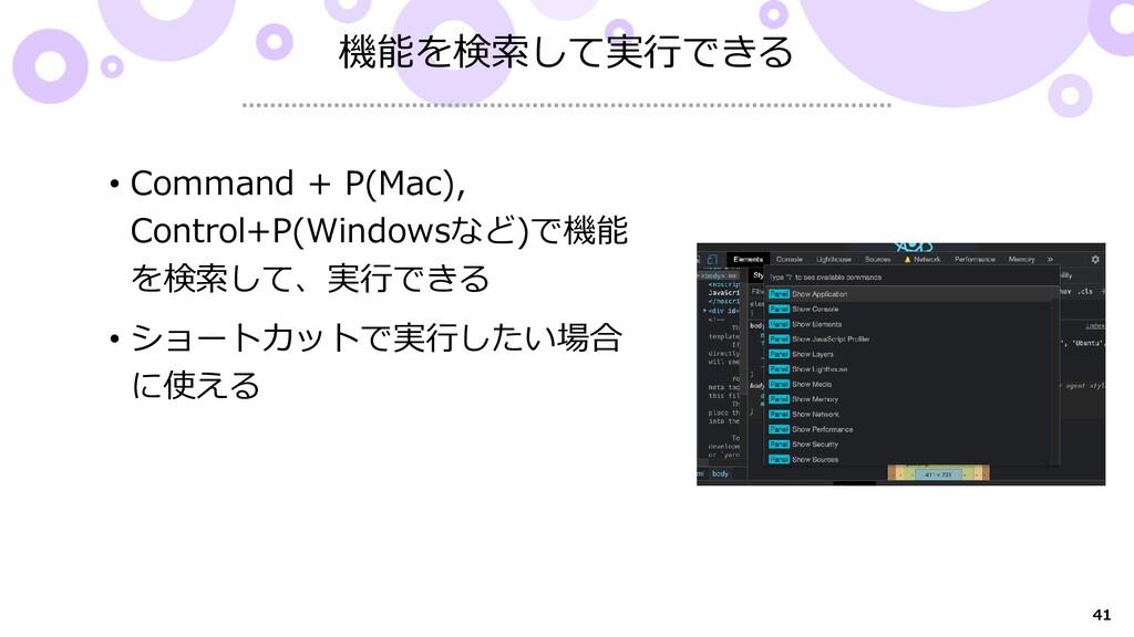 41 機能を検索して実行できる • Command + P(Mac), Control+P(W...