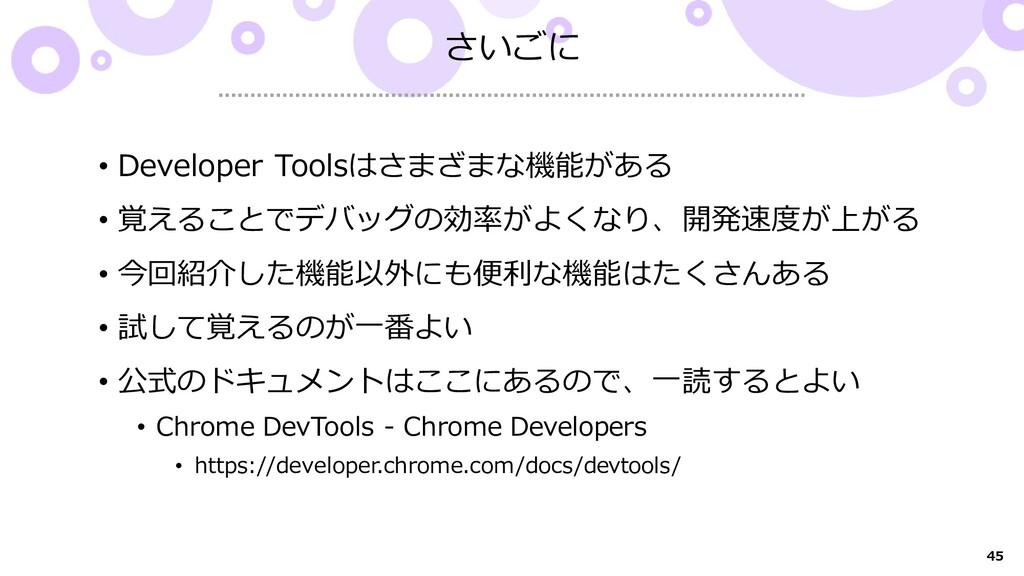 45 さいごに • Developer Toolsはさまざまな機能がある • 覚えることでデバ...