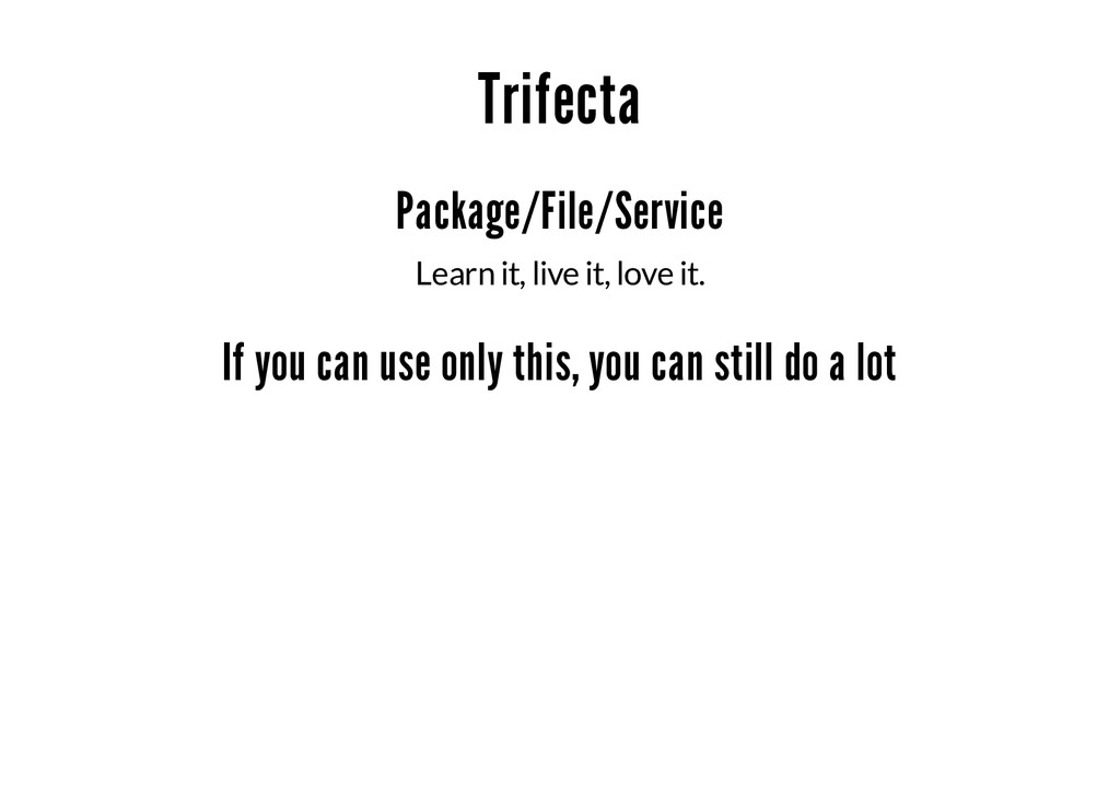 Trifecta Package/File/Service Learn it, live it...