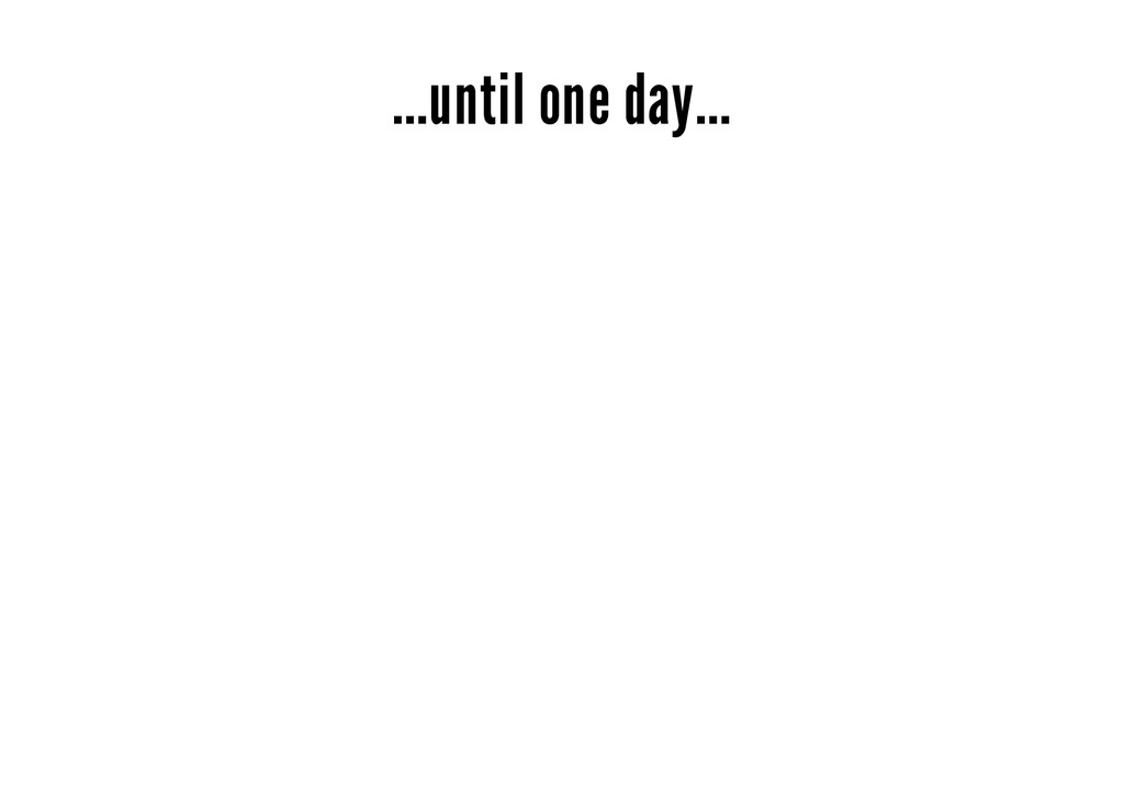 ...until one day...