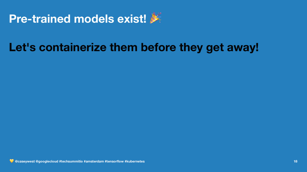 Pre-trained models exist! ! Let's containerize ...