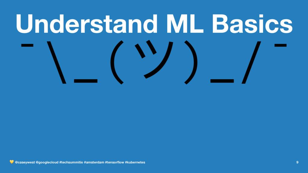 Understand ML Basics ¯\_(ϑ)_/¯ ! @caseywest @go...
