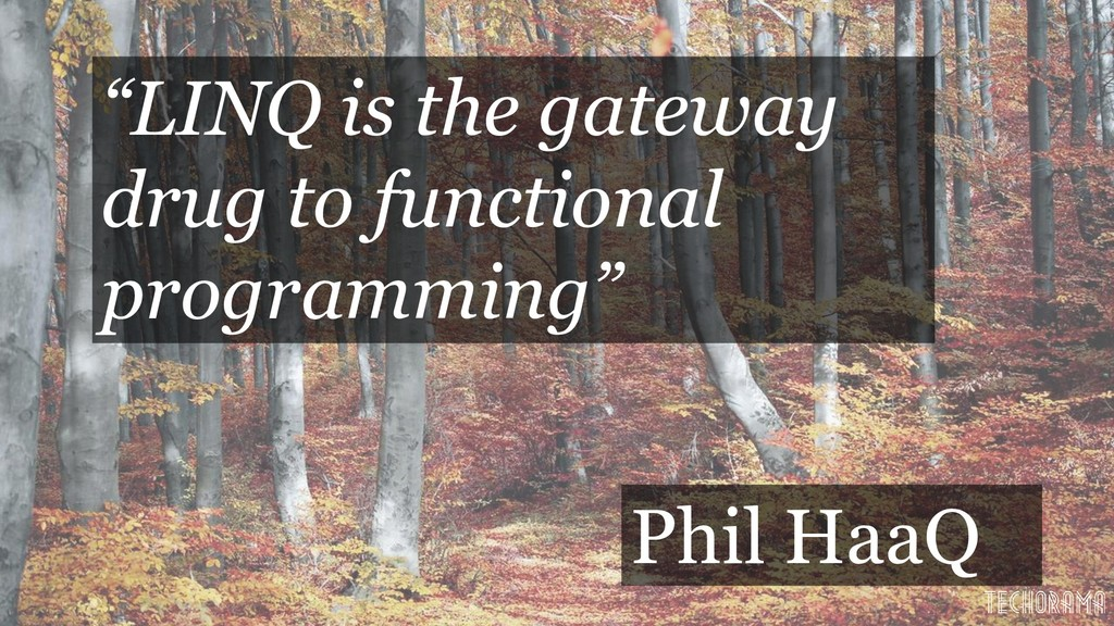 """""""LINQ is the gateway drug to functional program..."""