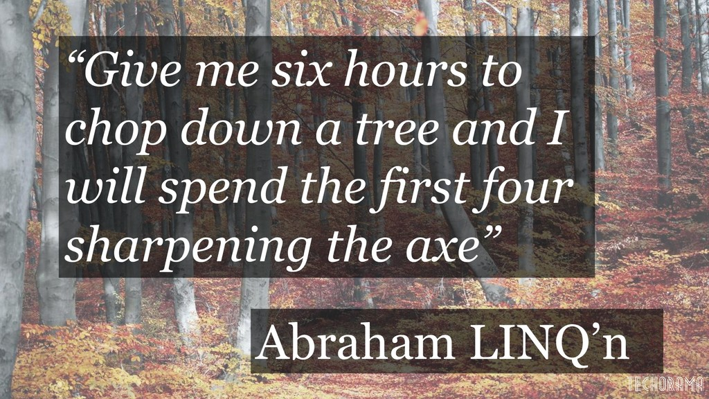 """""""Give me six hours to chop down a tree and I wi..."""