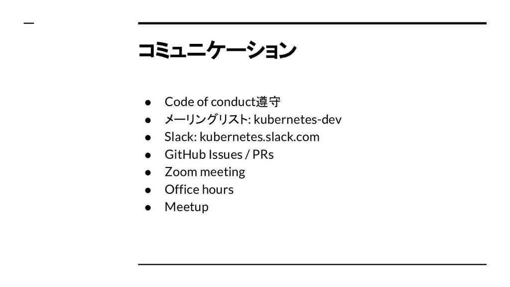 コミュニケーション ● Code of conduct遵守 ● メーリングリスト: kuber...