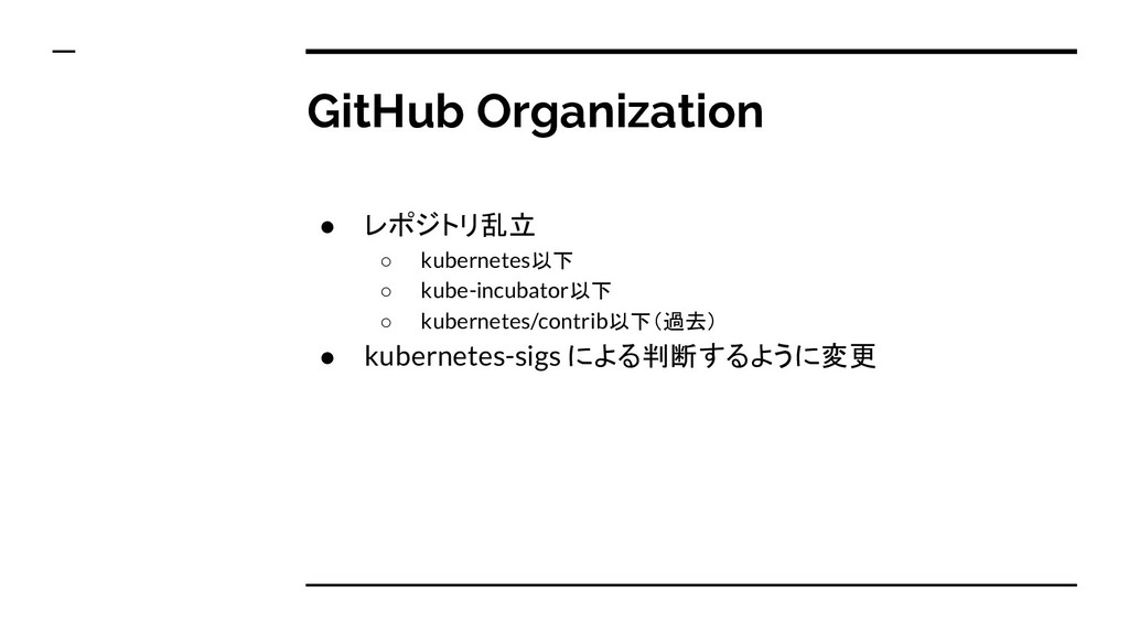 GitHub Organization ● レポジトリ乱立 ○ kubernetes以下 ○ ...