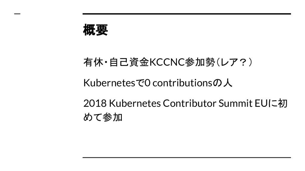 概要 有休・自己資金KCCNC参加勢(レア?) Kubernetesで0 contributi...