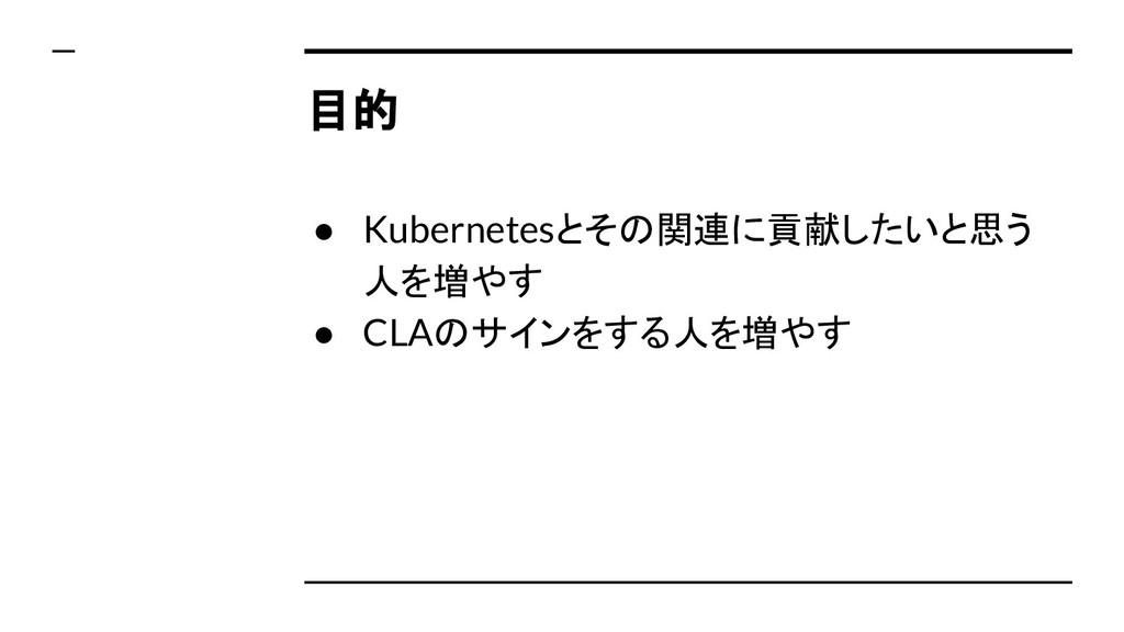 目的 ● Kubernetesとその関連に貢献したいと思う 人を増やす ● CLAのサインをす...