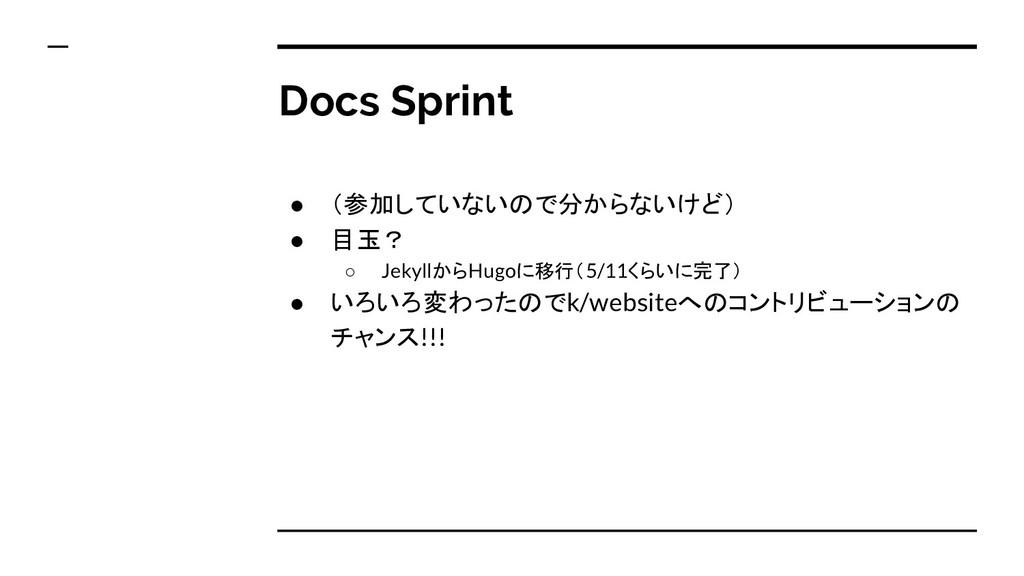 Docs Sprint ● (参加していないので分からないけど) ● 目玉? ○ Jekyll...