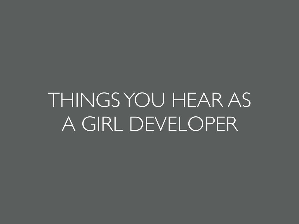THINGS YOU HEAR AS   A GIRL DEVELOPER