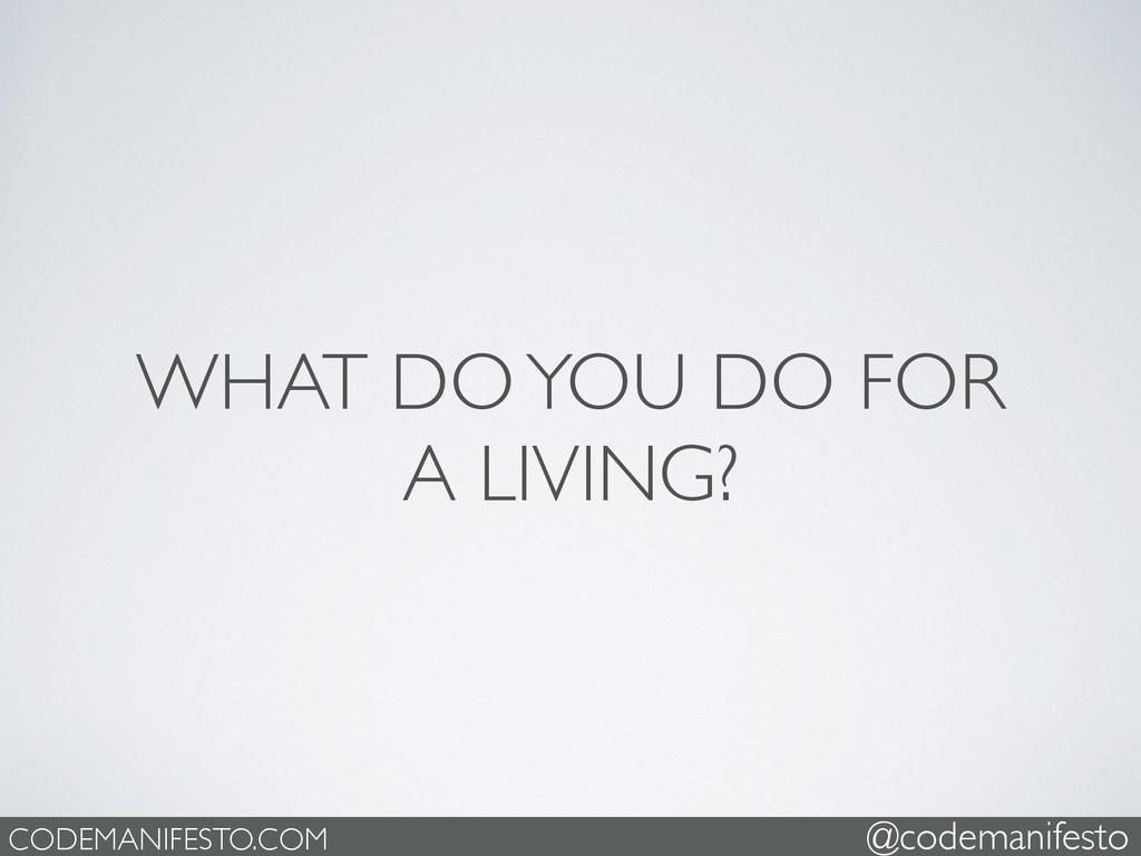 WHAT DO YOU DO FOR   A LIVING? CODEMANIFESTO....