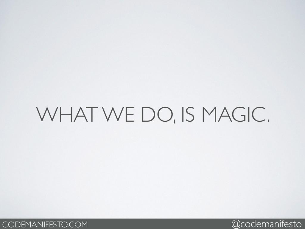 WHAT WE DO, IS MAGIC. CODEMANIFESTO.COM @codema...