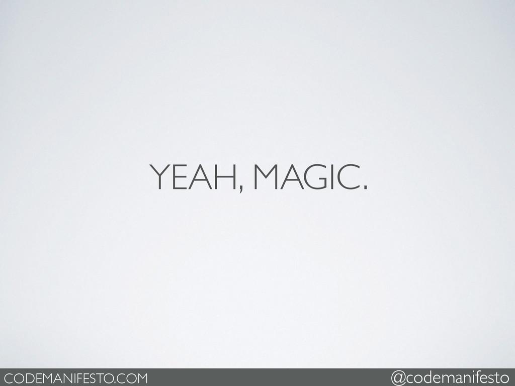 YEAH, MAGIC. CODEMANIFESTO.COM @codemanifesto