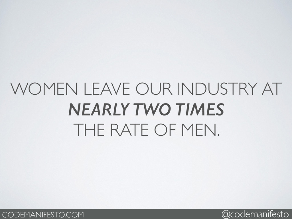 WOMEN LEAVE OUR INDUSTRY AT   NEARLY TWO TIME...