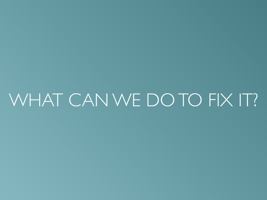 WHAT CAN WE DO TO FIX IT?