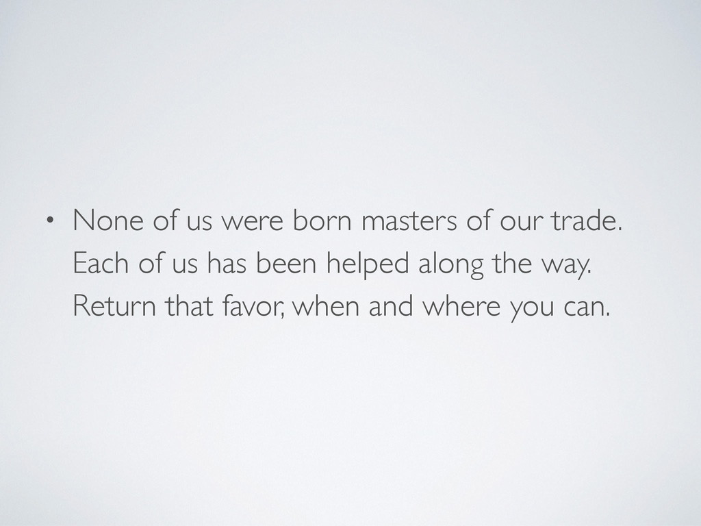 • None of us were born masters of our trade. Ea...