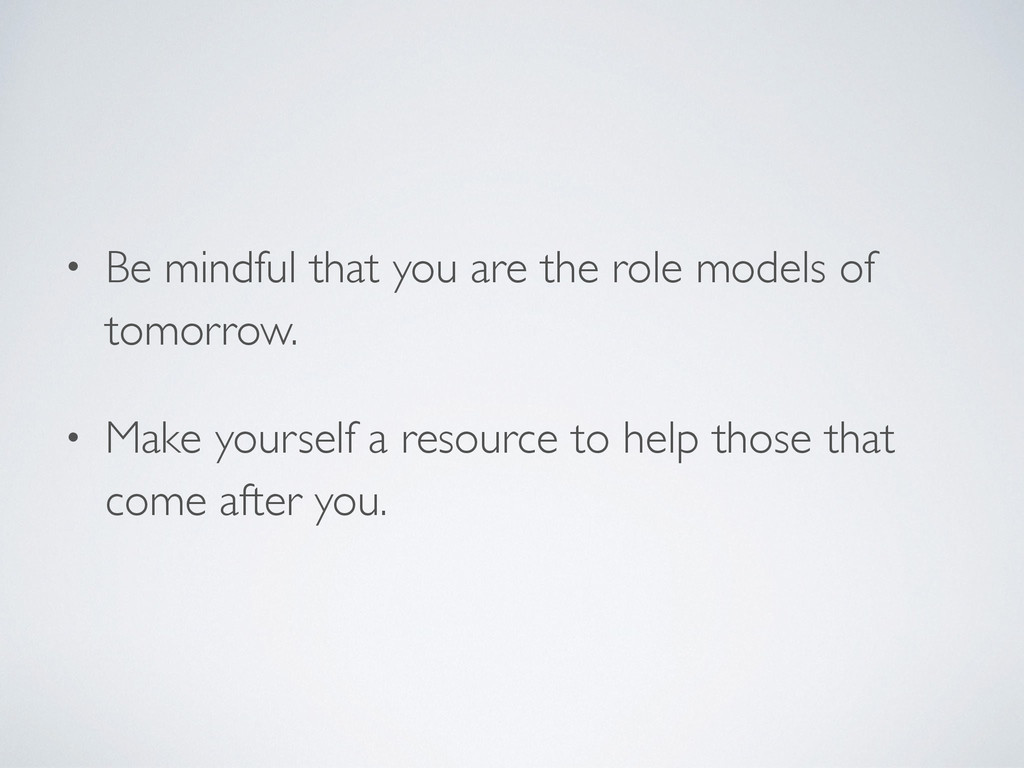 • Be mindful that you are the role models of to...