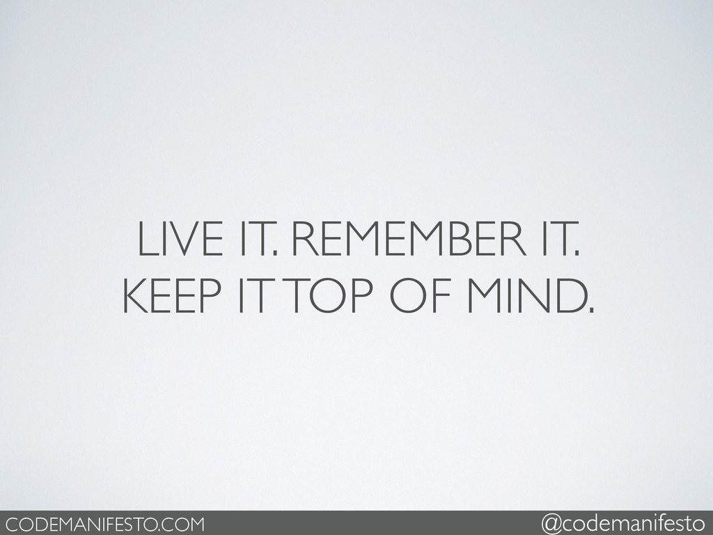 LIVE IT. REMEMBER IT.   KEEP IT TOP OF MIND. ...