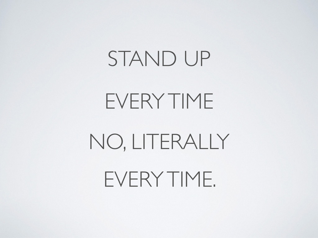 STAND UP NO, LITERALLY EVERY TIME EVERY TIME.