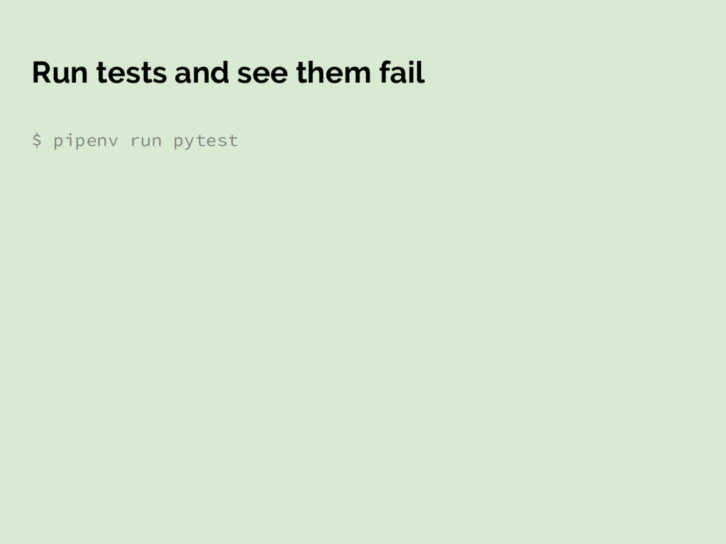 Run tests and see them fail $ pipenv run pytest