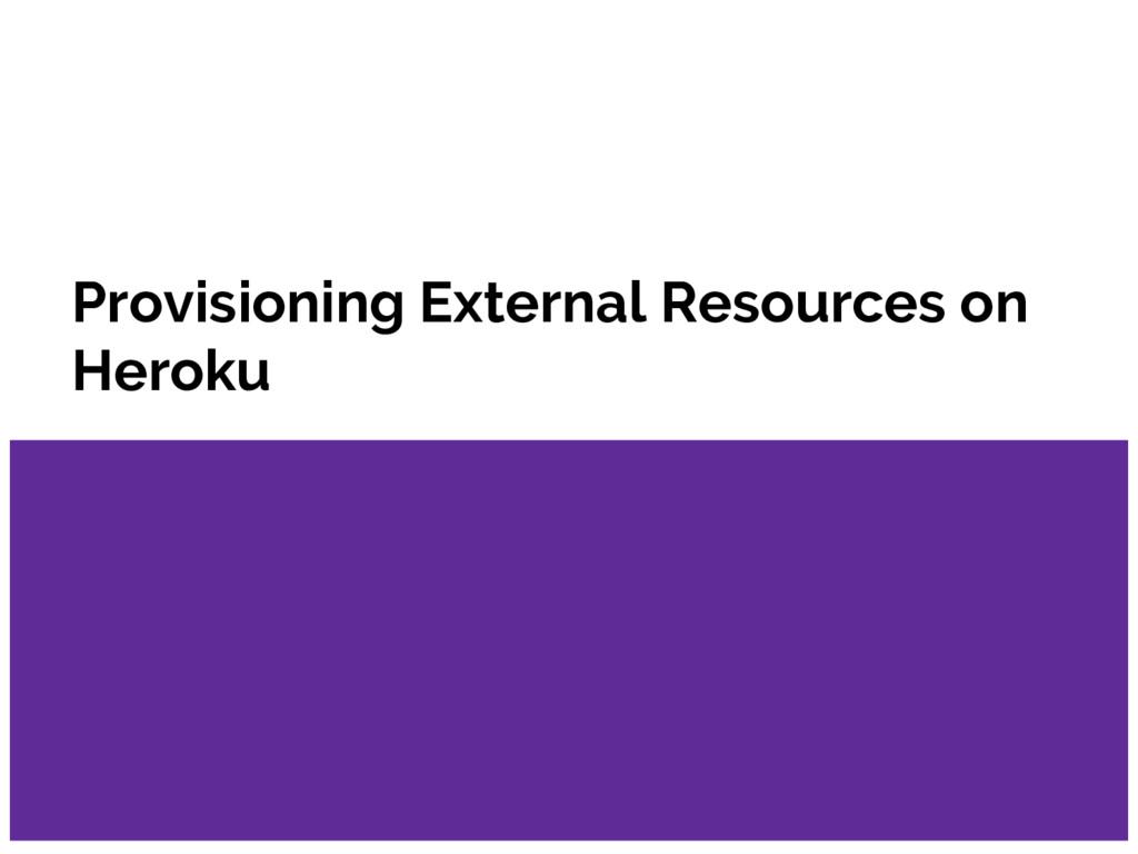 Provisioning External Resources on Heroku