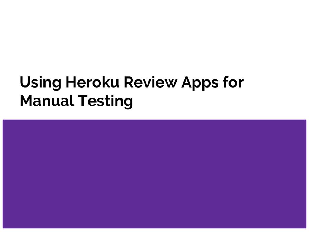 Using Heroku Review Apps for Manual Testing