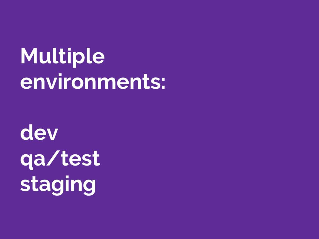 Multiple environments: dev qa/test staging