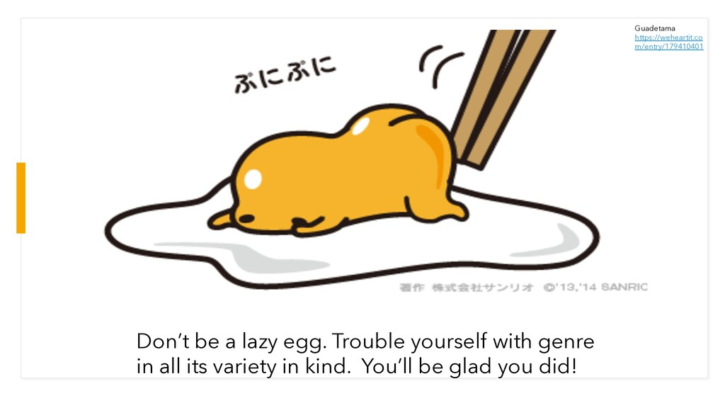 Don't be a lazy egg. Trouble yourself with genr...