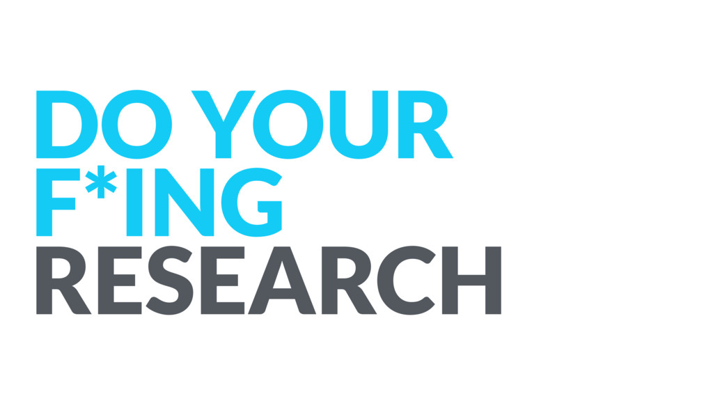 DO YOUR F*ING RESEARCH