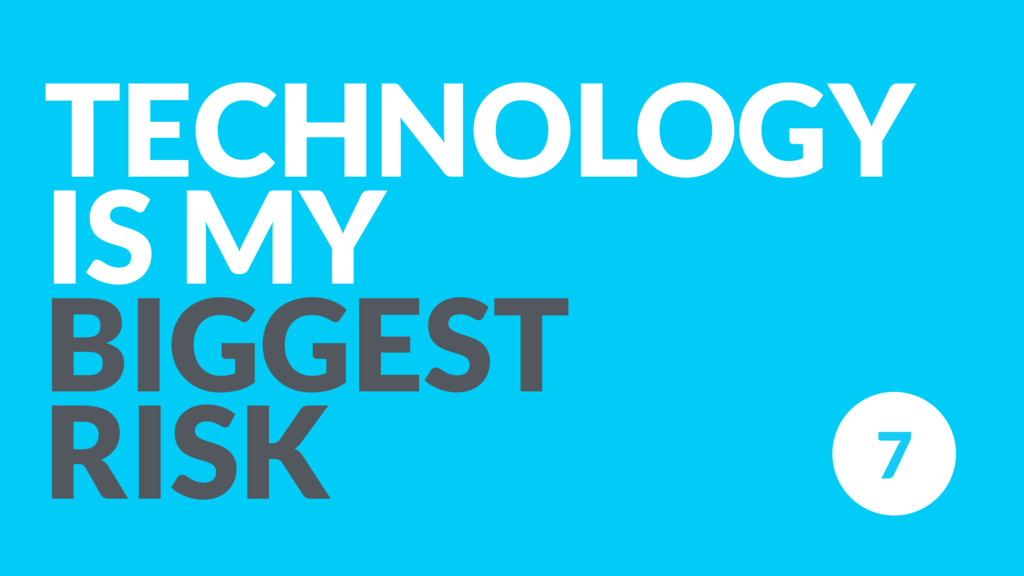 TECHNOLOGY IS MY  BIGGEST RISK 7