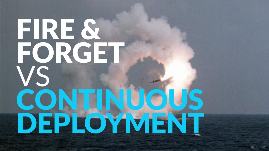 FIRE &  FORGET VS CONTINUOUS DEPLOYMENT