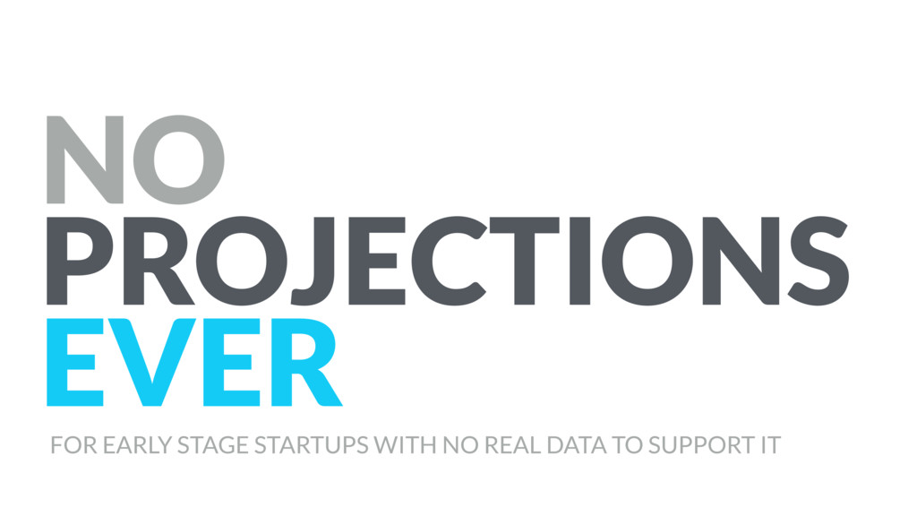 NO PROJECTIONS EVER FOR EARLY STAGE STARTUPS WI...