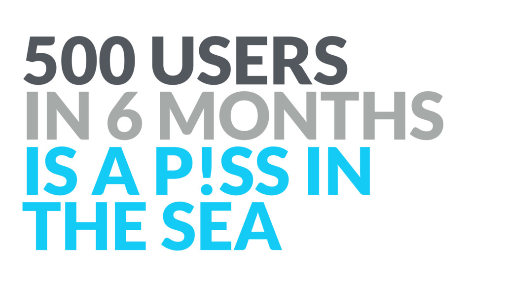 500 USERS IN 6 MONTHS IS A P!SS IN THE SEA