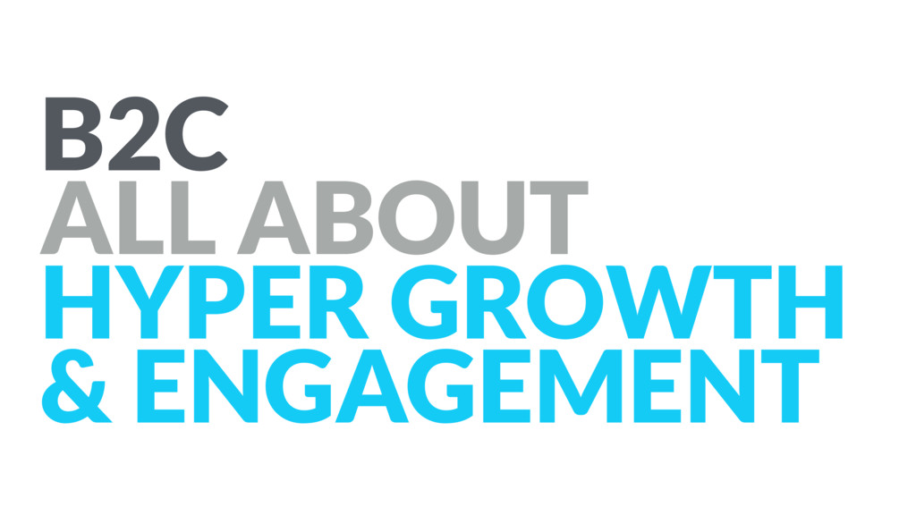 B2C ALL ABOUT HYPER GROWTH & ENGAGEMENT