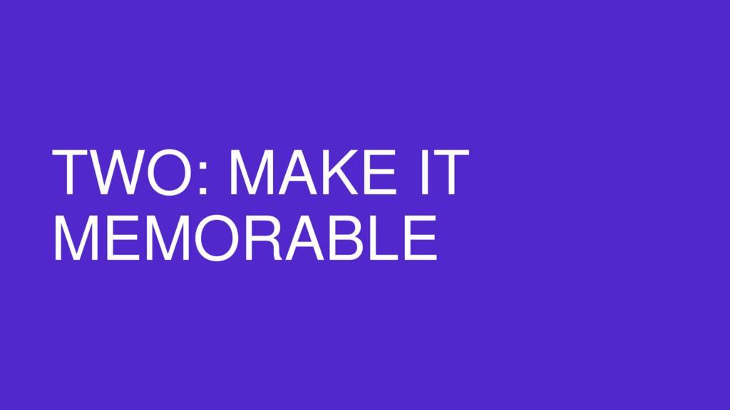 TWO: MAKE IT MEMORABLE