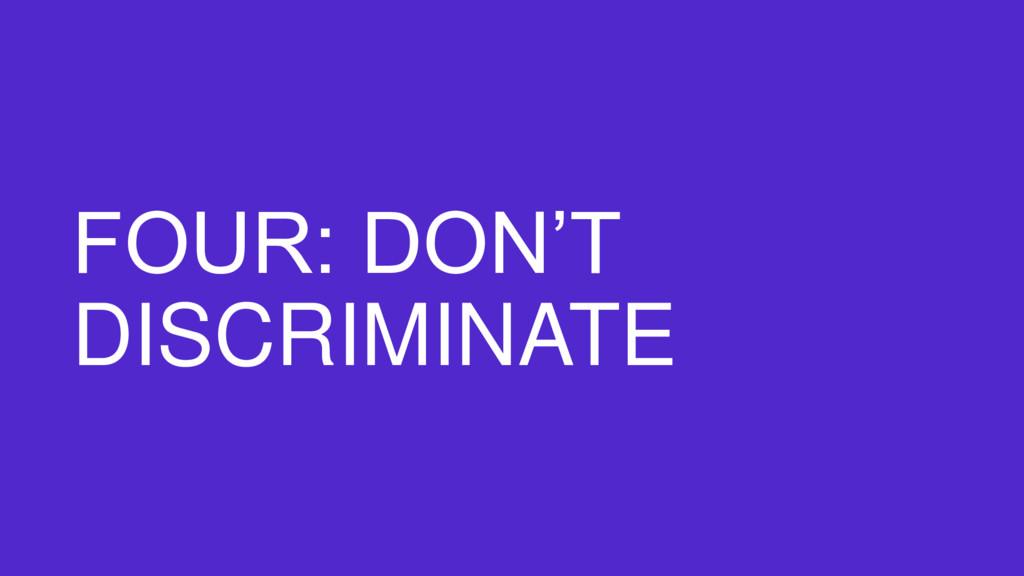 FOUR: DON'T DISCRIMINATE