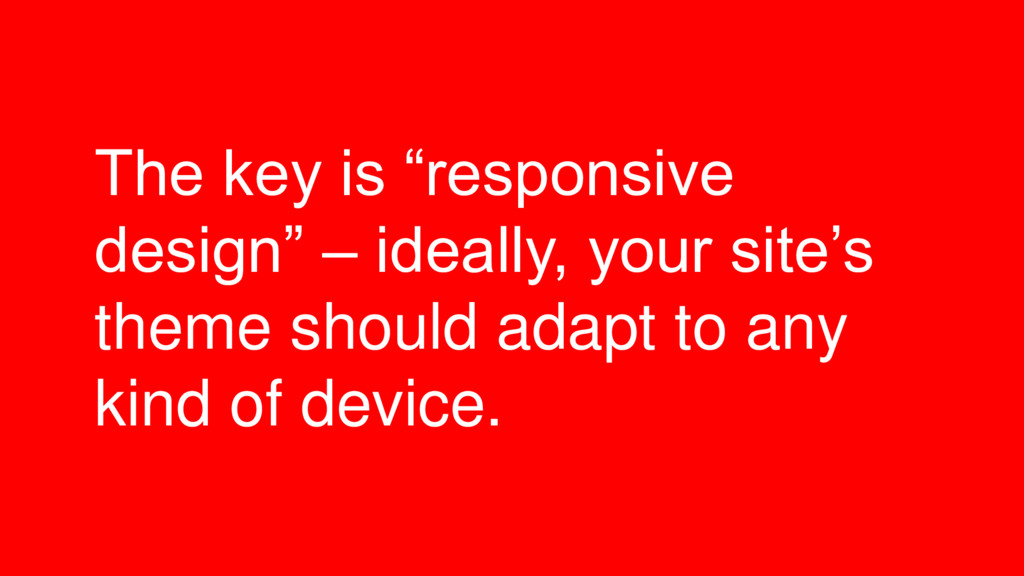 "The key is ""responsive design"" – ideally, your ..."