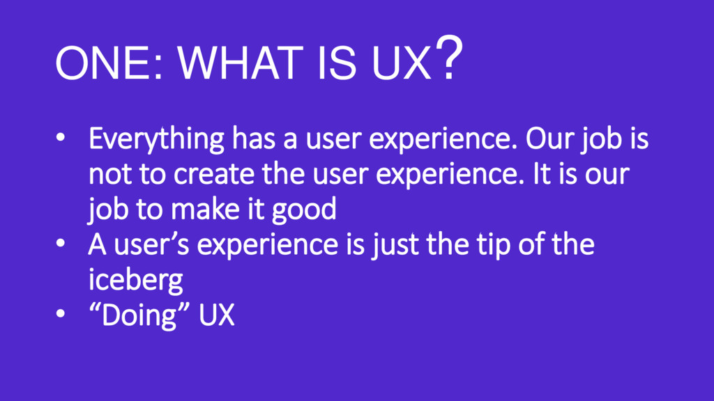 ONE: WHAT IS UX? • Everything has a user experi...