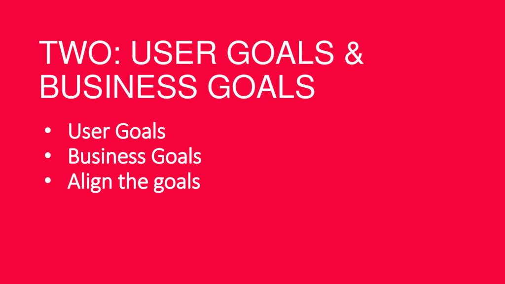 TWO: USER GOALS & BUSINESS GOALS • User Goals •...