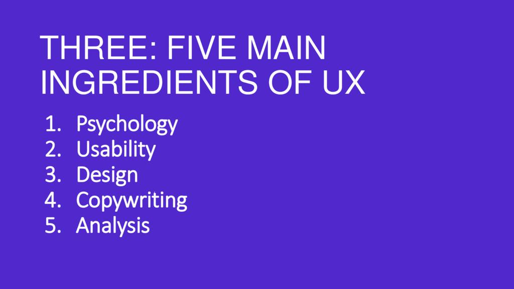 THREE: FIVE MAIN INGREDIENTS OF UX 1. Psycholog...