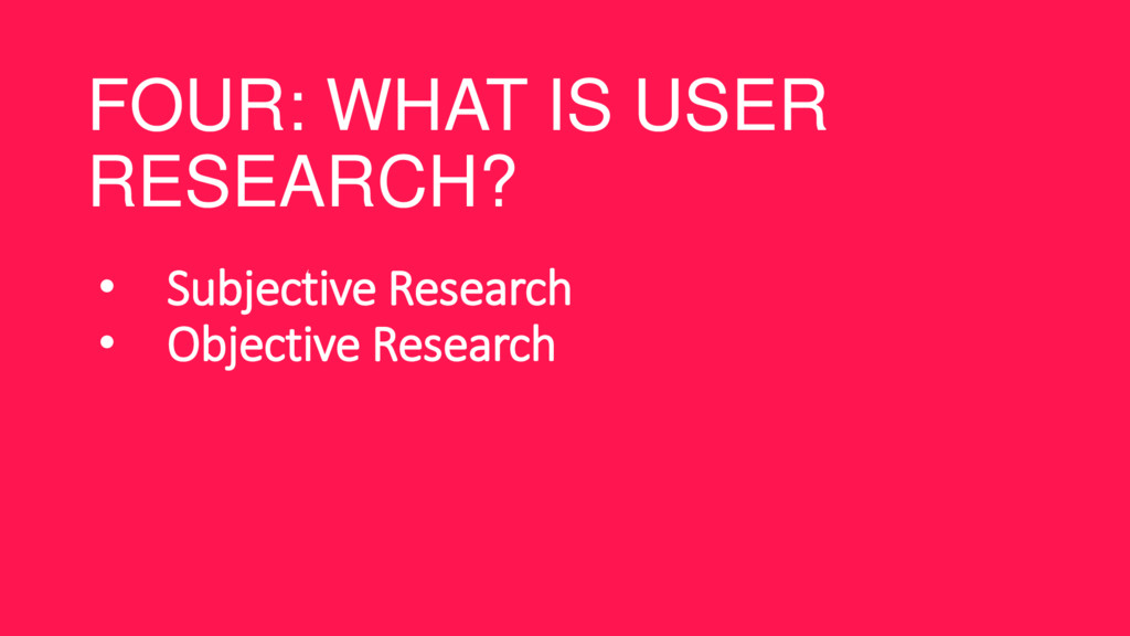 FOUR: WHAT IS USER RESEARCH? • Subjective Resea...